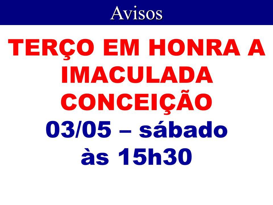 TERÇO EM HONRA A IMACULADA CONCEIÇÃO 03/05 – sábado às 15h30 Avisos