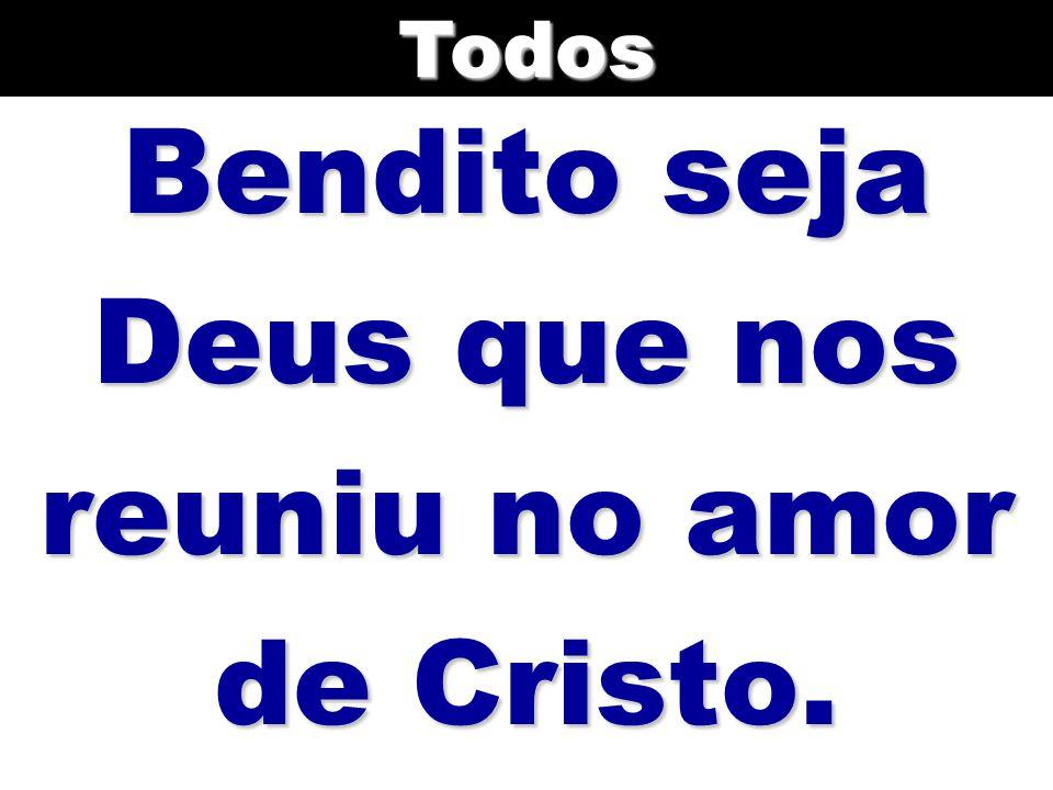 Bendito seja Deus que nos reuniu no amor de Cristo. Todos