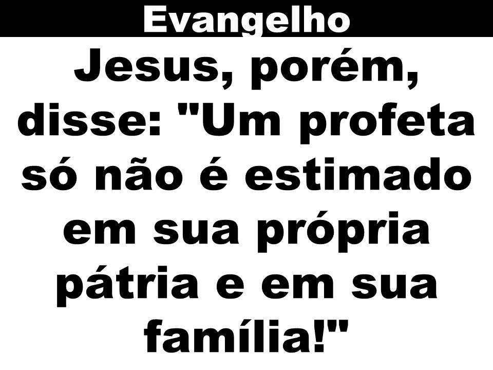 Jesus, porém, disse: Um profeta só não é estimado em sua própria pátria e em sua família! Evangelho