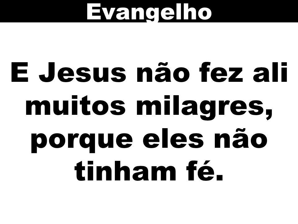 E Jesus não fez ali muitos milagres, porque eles não tinham fé. Evangelho