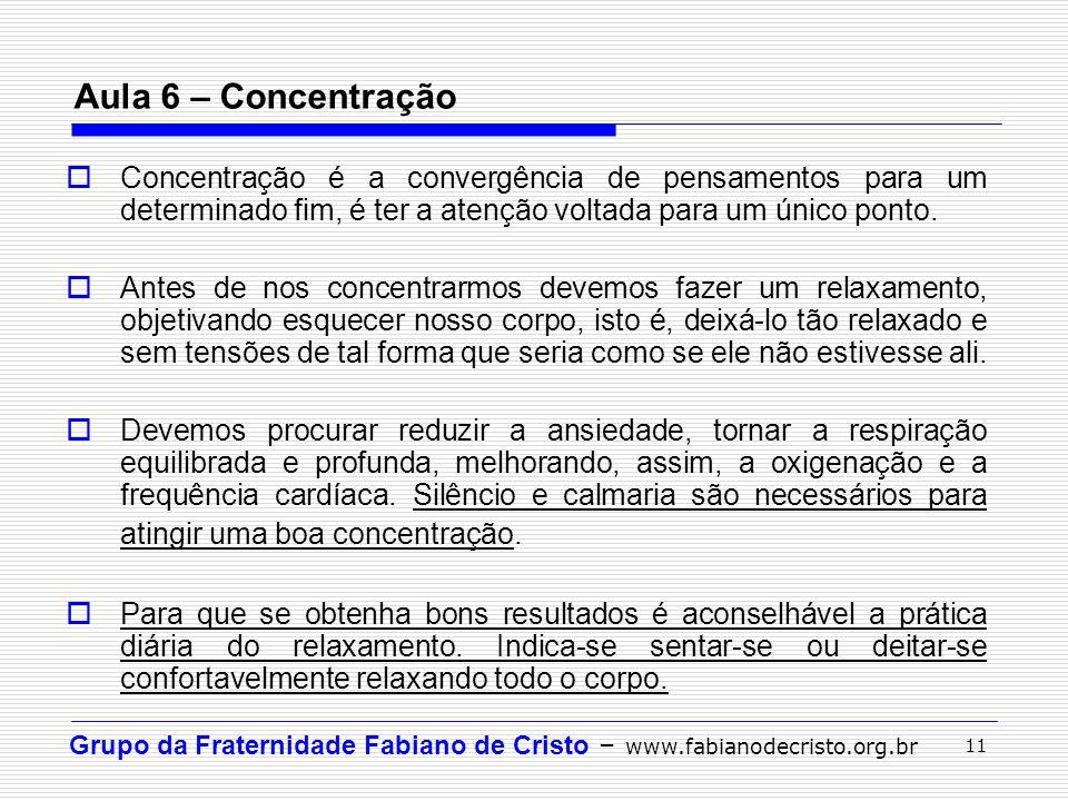 Grupo da Fraternidade Fabiano de Cristo – www.fabianodecristo.org.br 11 Aula 6 – Concentração Concentração é a convergência de pensamentos para um det