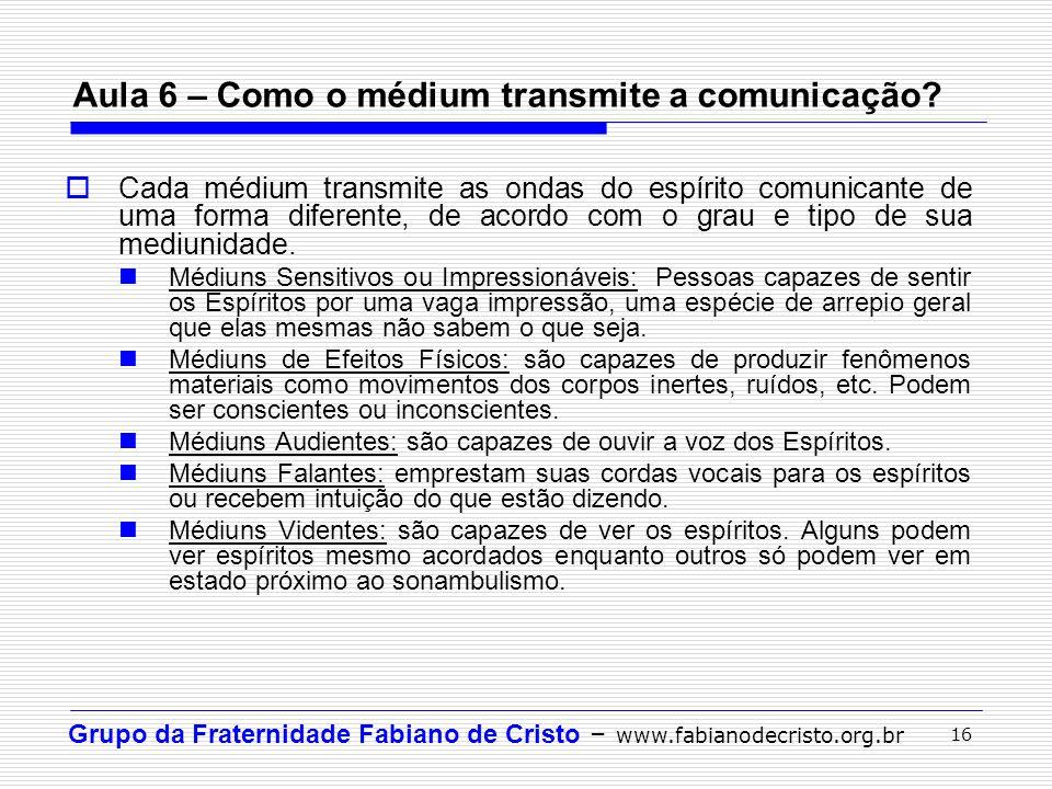 Grupo da Fraternidade Fabiano de Cristo – www.fabianodecristo.org.br 16 Aula 6 – Como o médium transmite a comunicação? Cada médium transmite as ondas