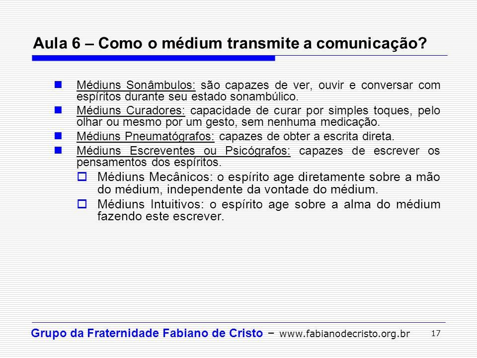 Grupo da Fraternidade Fabiano de Cristo – www.fabianodecristo.org.br 17 Aula 6 – Como o médium transmite a comunicação? Médiuns Sonâmbulos: são capaze