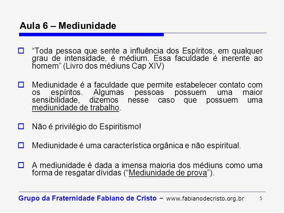 Grupo da Fraternidade Fabiano de Cristo – www.fabianodecristo.org.br 5 Aula 6 – Mediunidade Toda pessoa que sente a influência dos Espíritos, em qualq