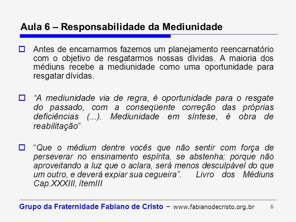 Grupo da Fraternidade Fabiano de Cristo – www.fabianodecristo.org.br 6 Aula 6 – Responsabilidade da Mediunidade Antes de encarnarmos fazemos um planej
