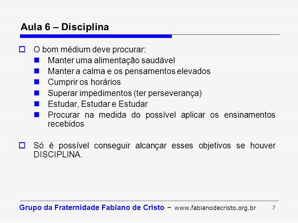 Grupo da Fraternidade Fabiano de Cristo – www.fabianodecristo.org.br 7 Aula 6 – Disciplina O bom médium deve procurar: Manter uma alimentação saudável