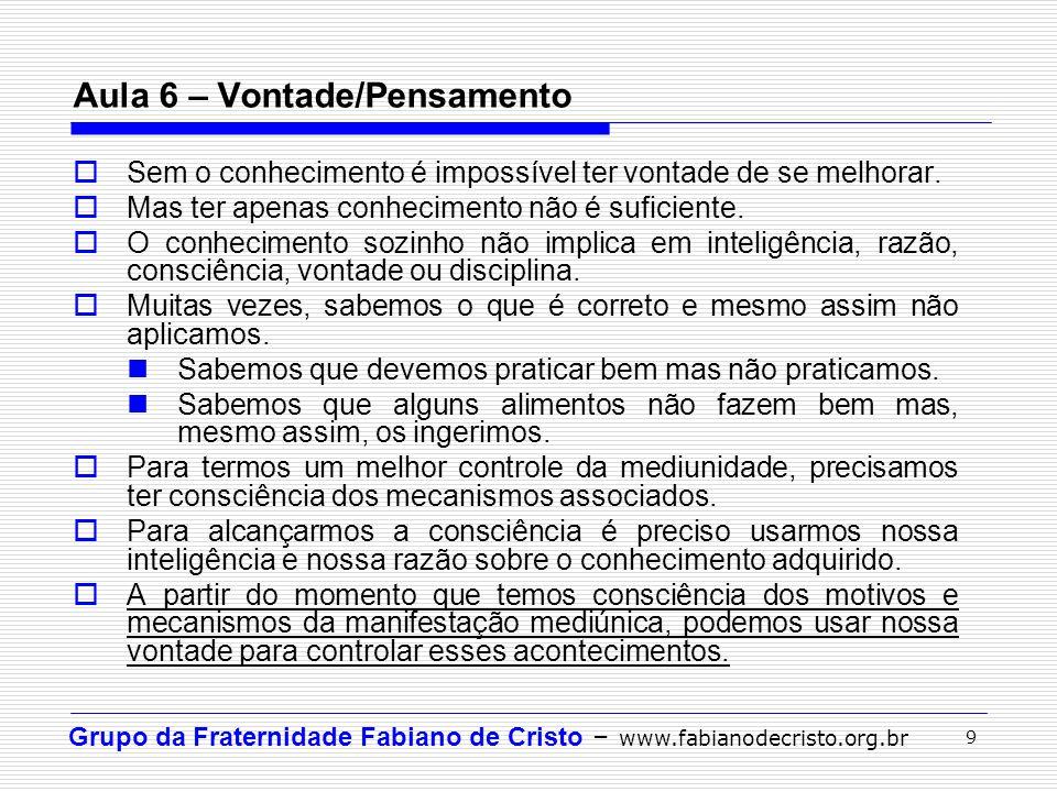 Grupo da Fraternidade Fabiano de Cristo – www.fabianodecristo.org.br 9 Aula 6 – Vontade/Pensamento Sem o conhecimento é impossível ter vontade de se m