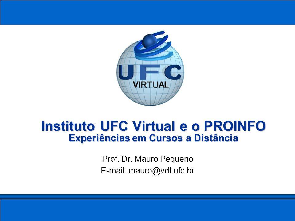 Instituto UFC Virtual e o PROINFO Experiências em Cursos a Distância Prof. Dr. Mauro Pequeno E-mail: mauro@vdl.ufc.br