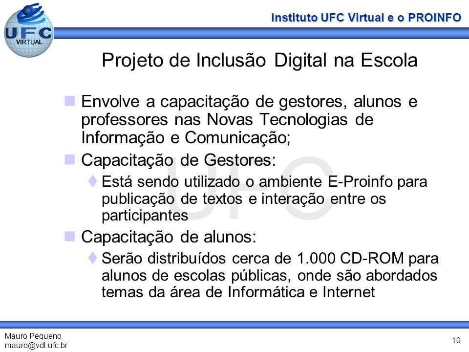 UFC Mauro Pequeno mauro@vdl.ufc.br Instituto UFC Virtual e o PROINFO 10 Projeto de Inclusão Digital na Escola Envolve a capacitação de gestores, alunos e professores nas Novas Tecnologias de Informação e Comunicação; Capacitação de Gestores: Está sendo utilizado o ambiente E-Proinfo para publicação de textos e interação entre os participantes Capacitação de alunos: Serão distribuídos cerca de 1.000 CD-ROM para alunos de escolas públicas, onde são abordados temas da área de Informática e Internet