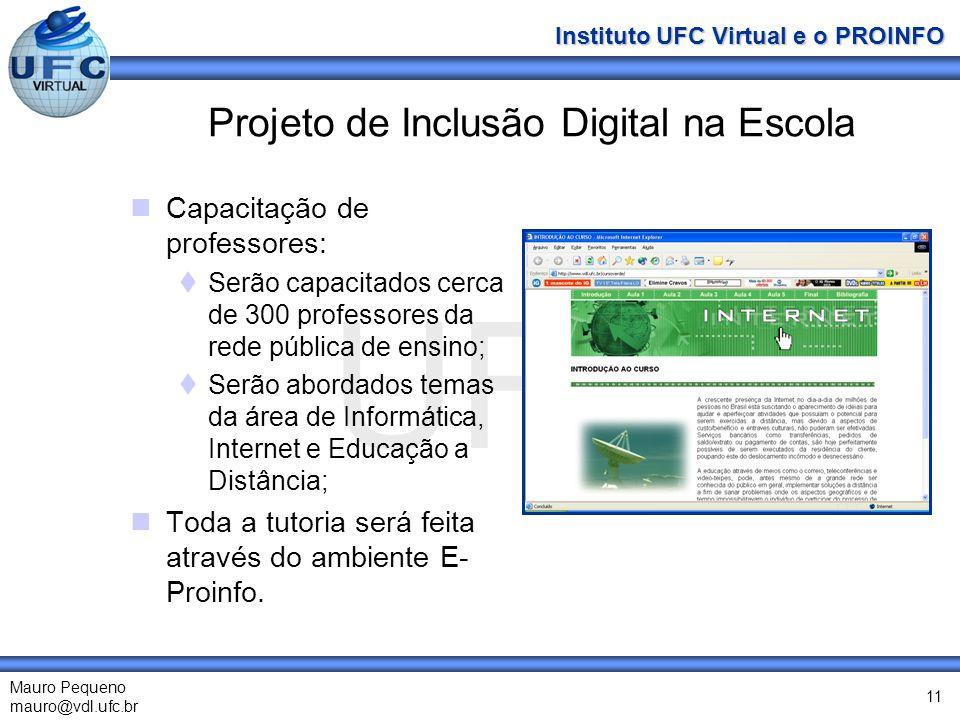 UFC Mauro Pequeno mauro@vdl.ufc.br Instituto UFC Virtual e o PROINFO 11 Projeto de Inclusão Digital na Escola Capacitação de professores: Serão capacitados cerca de 300 professores da rede pública de ensino; Serão abordados temas da área de Informática, Internet e Educação a Distância; Toda a tutoria será feita através do ambiente E- Proinfo.
