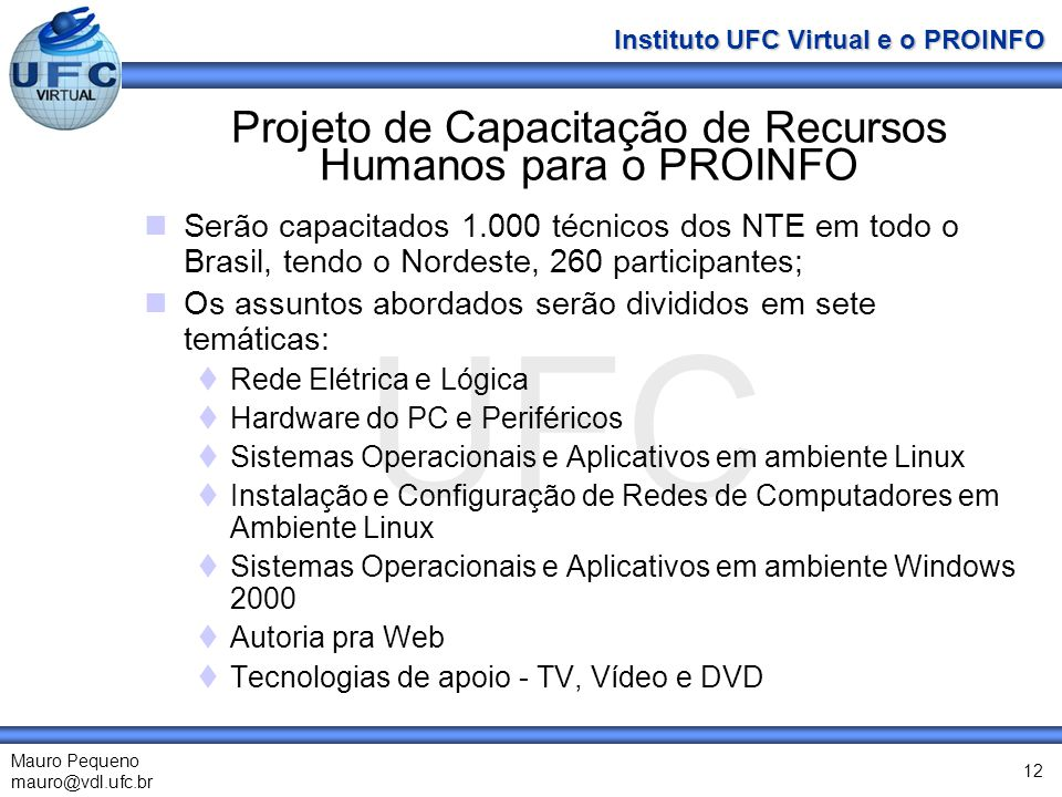 UFC Mauro Pequeno mauro@vdl.ufc.br Instituto UFC Virtual e o PROINFO 12 Projeto de Capacitação de Recursos Humanos para o PROINFO Serão capacitados 1.000 técnicos dos NTE em todo o Brasil, tendo o Nordeste, 260 participantes; Os assuntos abordados serão divididos em sete temáticas: Rede Elétrica e Lógica Hardware do PC e Periféricos Sistemas Operacionais e Aplicativos em ambiente Linux Instalação e Configuração de Redes de Computadores em Ambiente Linux Sistemas Operacionais e Aplicativos em ambiente Windows 2000 Autoria pra Web Tecnologias de apoio - TV, Vídeo e DVD