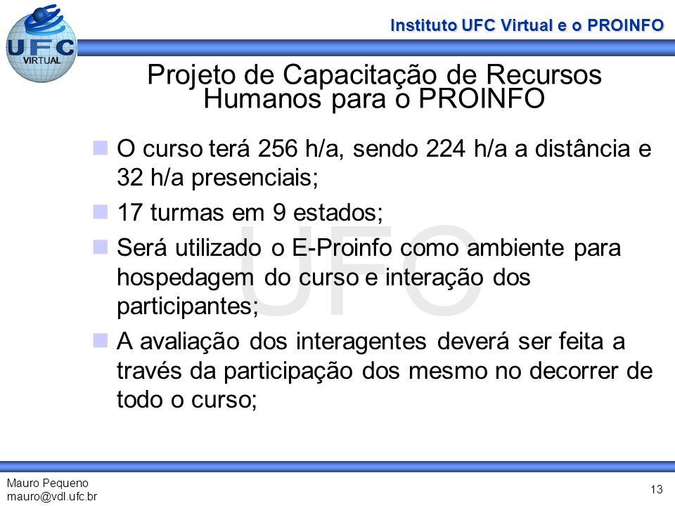 UFC Mauro Pequeno mauro@vdl.ufc.br Instituto UFC Virtual e o PROINFO 13 Projeto de Capacitação de Recursos Humanos para o PROINFO O curso terá 256 h/a, sendo 224 h/a a distância e 32 h/a presenciais; 17 turmas em 9 estados; Será utilizado o E-Proinfo como ambiente para hospedagem do curso e interação dos participantes; A avaliação dos interagentes deverá ser feita a través da participação dos mesmo no decorrer de todo o curso;