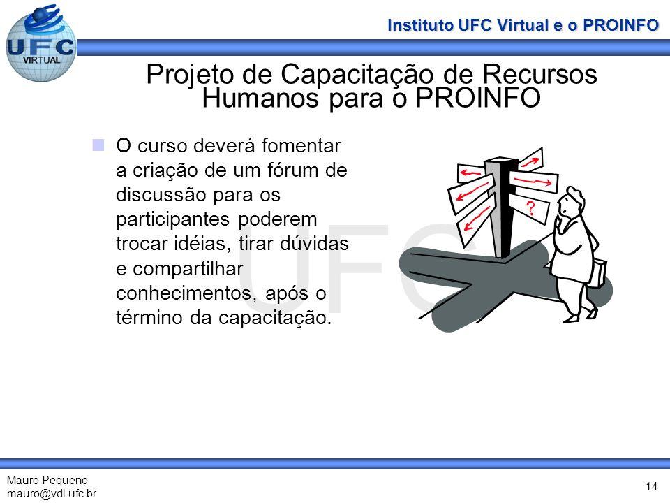 UFC Mauro Pequeno mauro@vdl.ufc.br Instituto UFC Virtual e o PROINFO 14 Projeto de Capacitação de Recursos Humanos para o PROINFO O curso deverá fomentar a criação de um fórum de discussão para os participantes poderem trocar idéias, tirar dúvidas e compartilhar conhecimentos, após o término da capacitação.