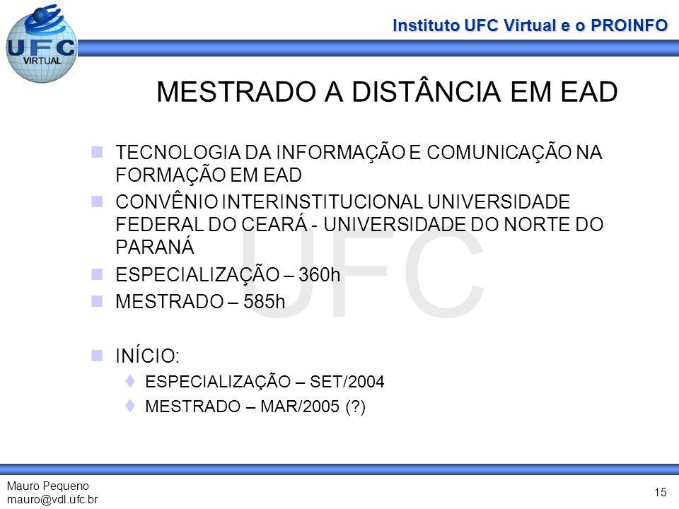 UFC Mauro Pequeno mauro@vdl.ufc.br Instituto UFC Virtual e o PROINFO 15 MESTRADO A DISTÂNCIA EM EAD TECNOLOGIA DA INFORMAÇÃO E COMUNICAÇÃO NA FORMAÇÃO EM EAD CONVÊNIO INTERINSTITUCIONAL UNIVERSIDADE FEDERAL DO CEARÁ - UNIVERSIDADE DO NORTE DO PARANÁ ESPECIALIZAÇÃO – 360h MESTRADO – 585h INÍCIO: ESPECIALIZAÇÃO – SET/2004 MESTRADO – MAR/2005 (?)
