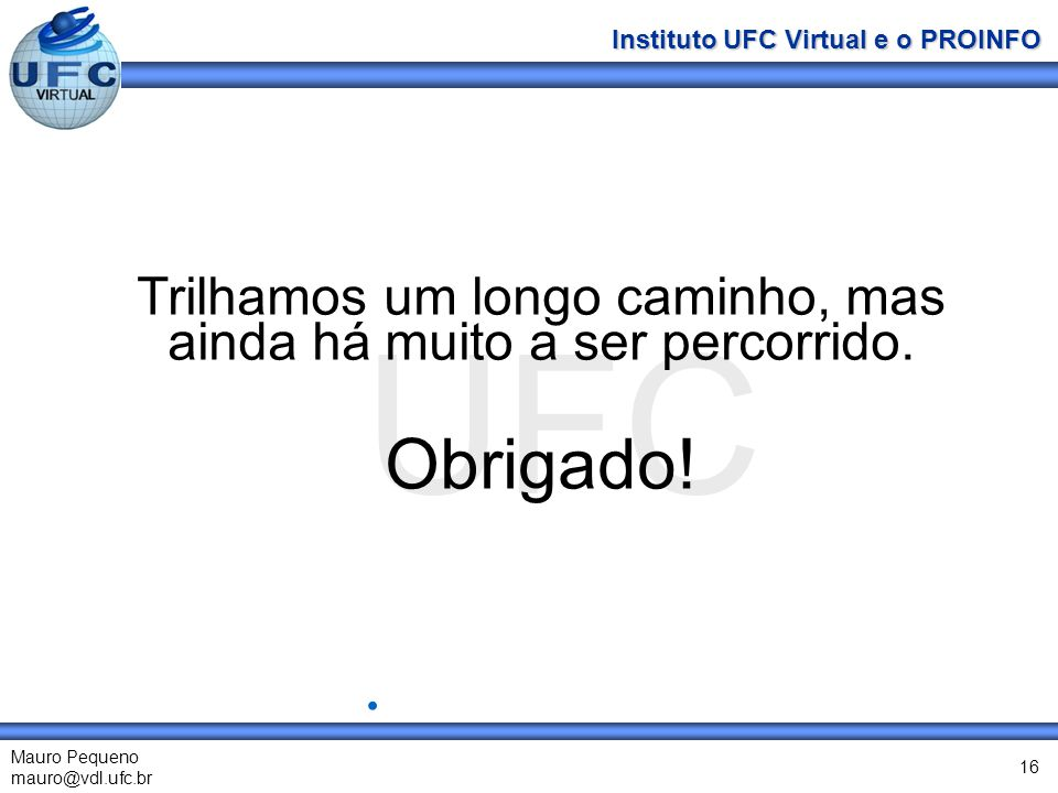 UFC Mauro Pequeno mauro@vdl.ufc.br Instituto UFC Virtual e o PROINFO 16 Trilhamos um longo caminho, mas ainda há muito a ser percorrido. Obrigado!