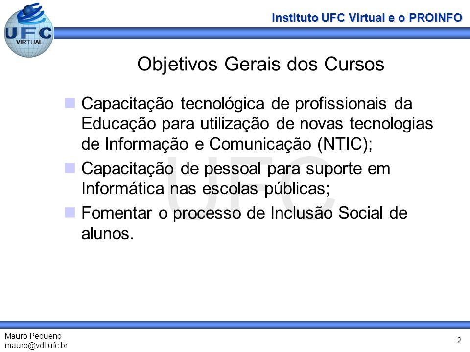 UFC Mauro Pequeno mauro@vdl.ufc.br Instituto UFC Virtual e o PROINFO 2 Objetivos Gerais dos Cursos Capacitação tecnológica de profissionais da Educação para utilização de novas tecnologias de Informação e Comunicação (NTIC); Capacitação de pessoal para suporte em Informática nas escolas públicas; Fomentar o processo de Inclusão Social de alunos.