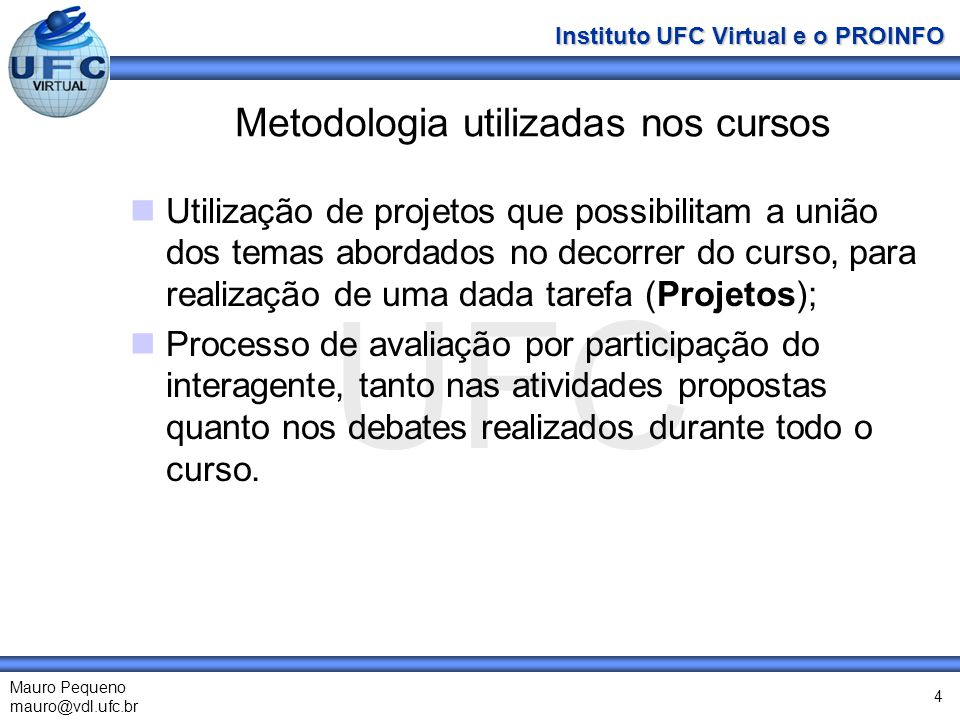 UFC Mauro Pequeno mauro@vdl.ufc.br Instituto UFC Virtual e o PROINFO 4 Metodologia utilizadas nos cursos Utilização de projetos que possibilitam a uni