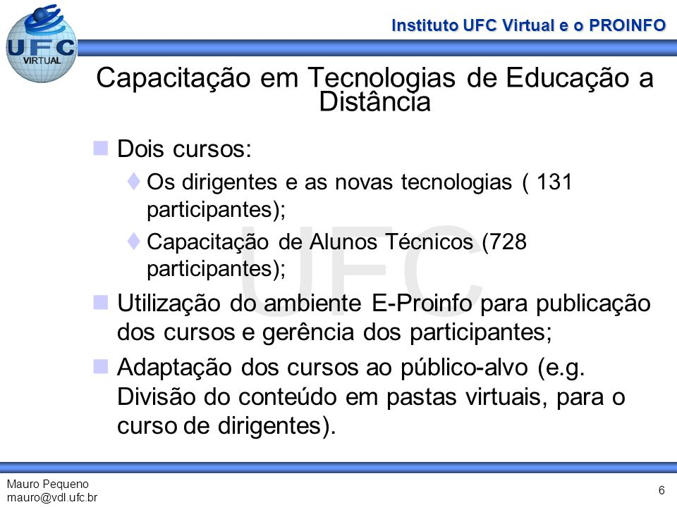 UFC Mauro Pequeno mauro@vdl.ufc.br Instituto UFC Virtual e o PROINFO 6 Capacitação em Tecnologias de Educação a Distância Dois cursos: Os dirigentes e as novas tecnologias ( 131 participantes); Capacitação de Alunos Técnicos (728 participantes); Utilização do ambiente E-Proinfo para publicação dos cursos e gerência dos participantes; Adaptação dos cursos ao público-alvo (e.g.