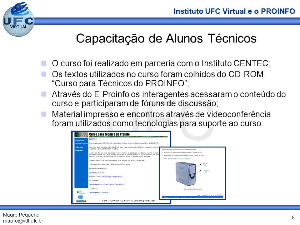 UFC Mauro Pequeno mauro@vdl.ufc.br Instituto UFC Virtual e o PROINFO 8 Capacitação de Alunos Técnicos O curso foi realizado em parceria com o Instituto CENTEC; Os textos utilizados no curso foram colhidos do CD-ROM Curso para Técnicos do PROINFO; Através do E-Proinfo os interagentes acessaram o conteúdo do curso e participaram de fóruns de discussão; Material impresso e encontros através de videoconferência foram utilizados como tecnologias para suporte ao curso.