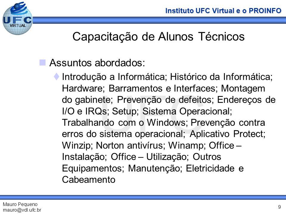 UFC Mauro Pequeno mauro@vdl.ufc.br Instituto UFC Virtual e o PROINFO 9 Capacitação de Alunos Técnicos Assuntos abordados: Introdução a Informática; Hi