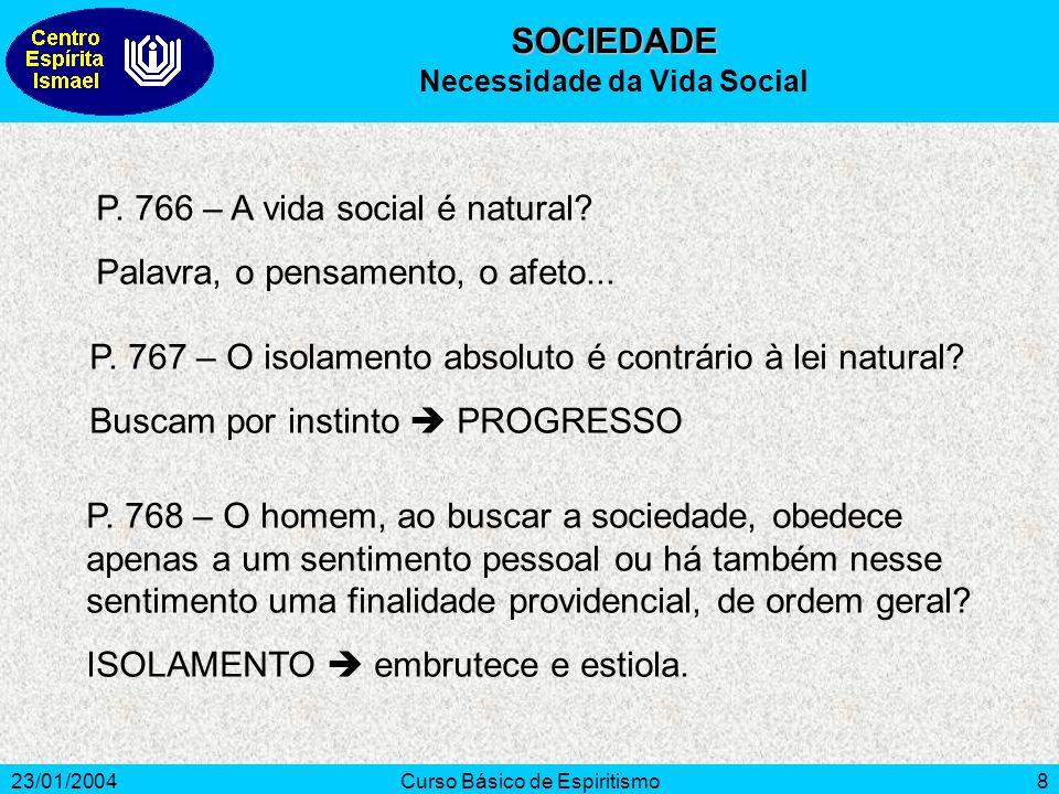 23/01/2004Curso Básico de Espiritismo8 P. 766 – A vida social é natural? Palavra, o pensamento, o afeto... P. 767 – O isolamento absoluto é contrário