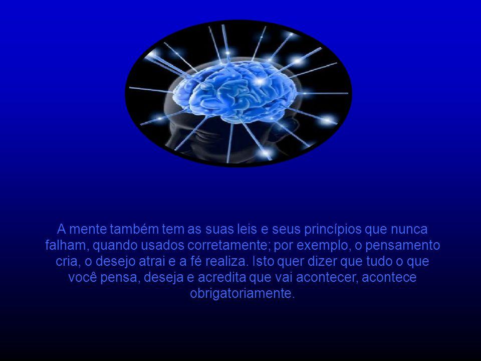 A mente também tem as suas leis e seus princípios que nunca falham, quando usados corretamente; por exemplo, o pensamento cria, o desejo atrai e a fé realiza.