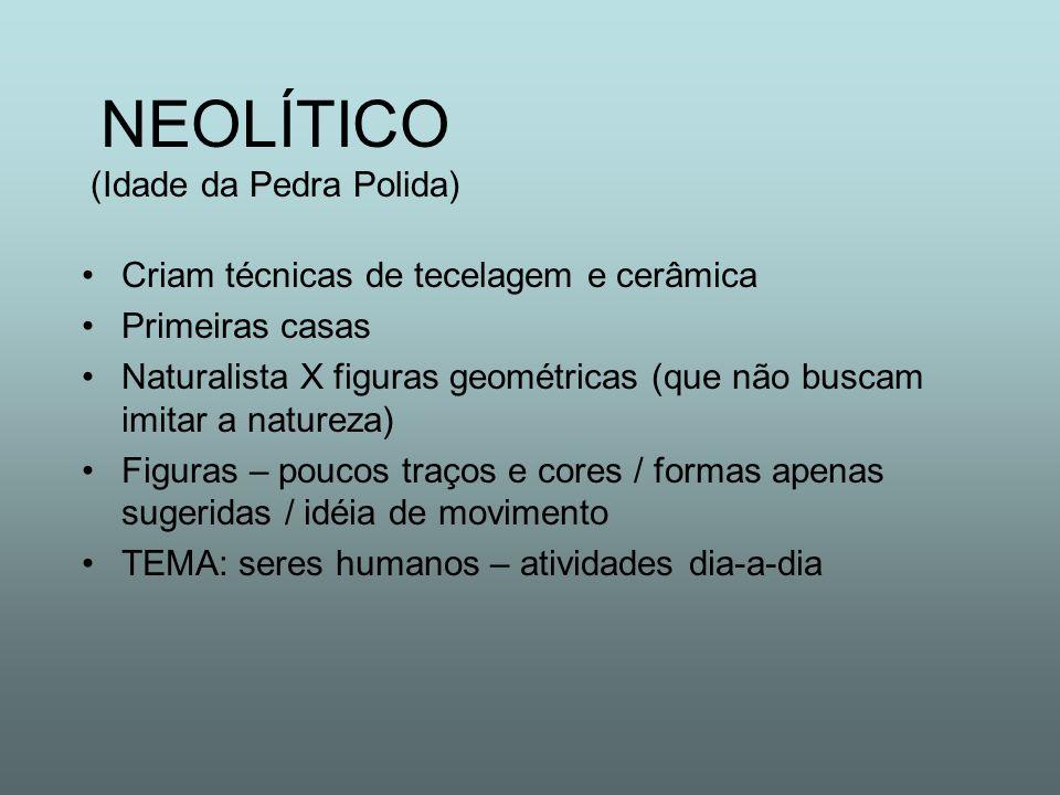 NEOLÍTICO (Idade da Pedra Polida) Criam técnicas de tecelagem e cerâmica Primeiras casas Naturalista X figuras geométricas (que não buscam imitar a na
