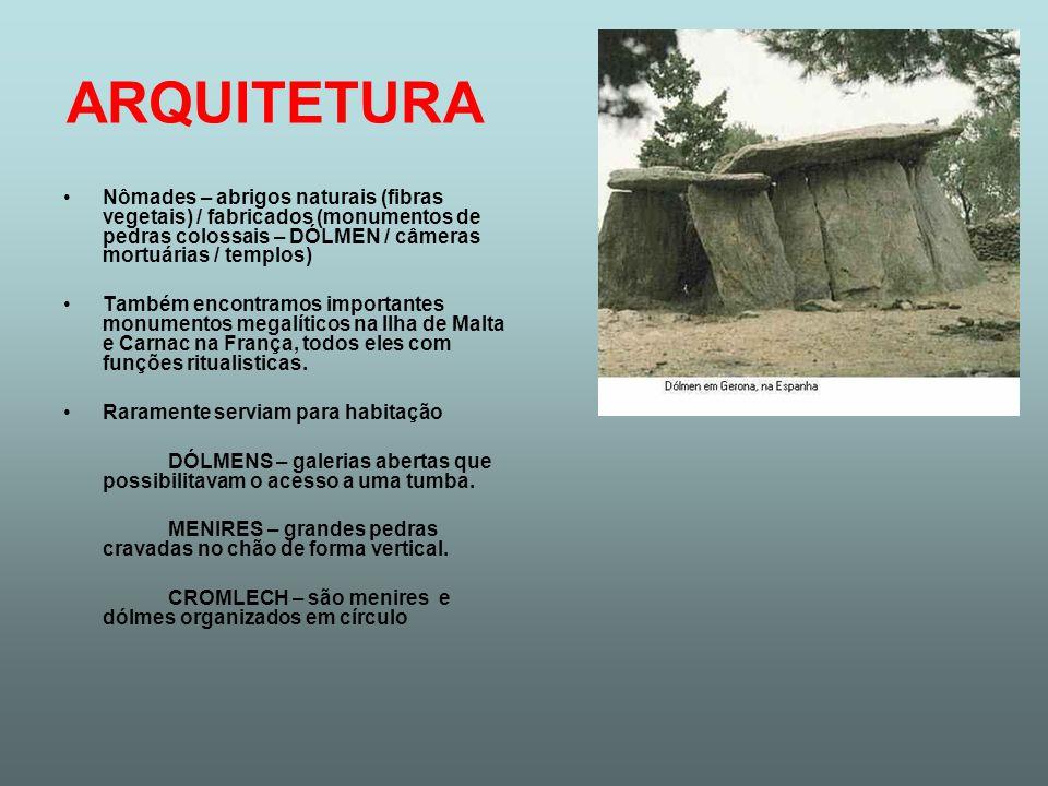 ARQUITETURA Nômades – abrigos naturais (fibras vegetais) / fabricados (monumentos de pedras colossais – DÓLMEN / câmeras mortuárias / templos) Também