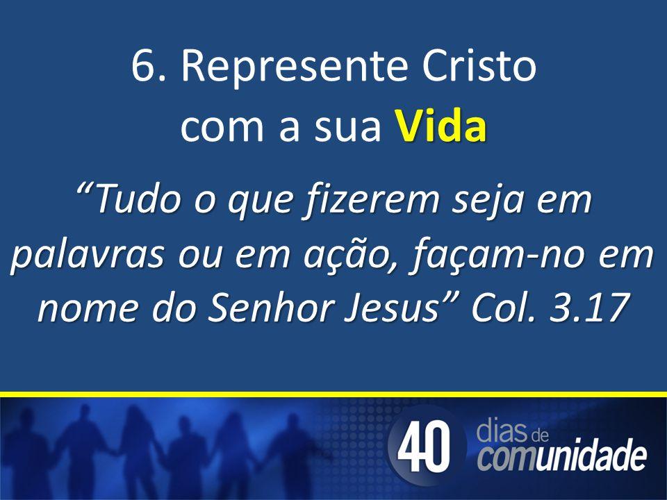 Tudo o que fizerem seja em palavras ou em ação, façam-no em nome do Senhor Jesus Col. 3.17 6. Represente Cristo Vida com a sua Vida