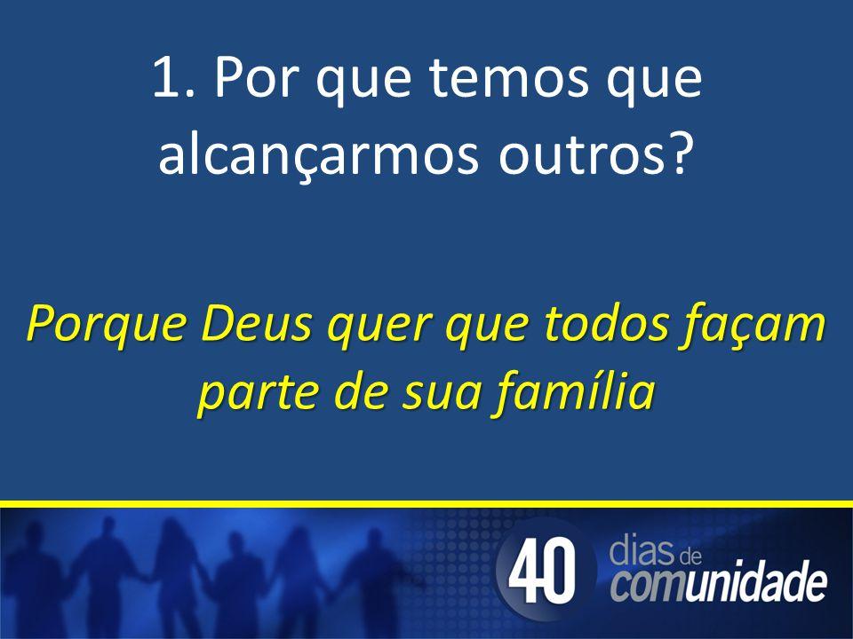 1. Por que temos que alcançarmos outros? Porque Deus quer que todos façam parte de sua família