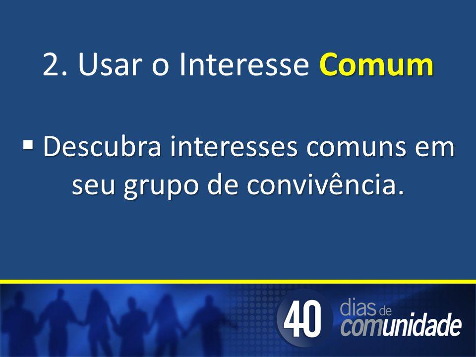 Comum 2. Usar o Interesse Comum Descubra interesses comuns em seu grupo de convivência. Descubra interesses comuns em seu grupo de convivência.