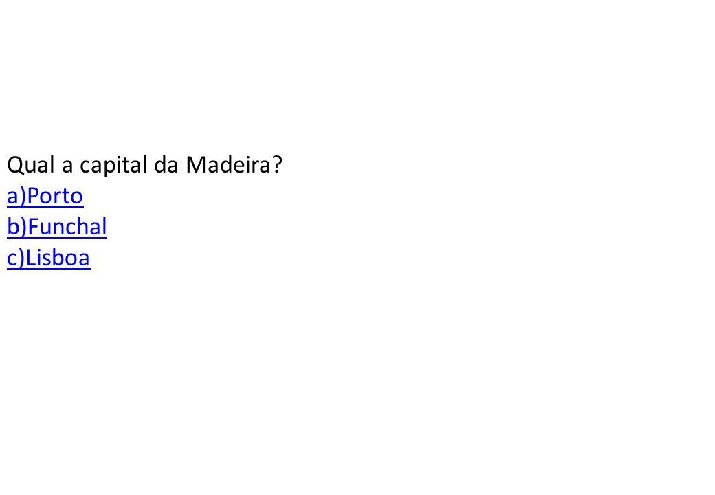Qual a capital da Madeira a)Porto b)Funchal c)Lisboa
