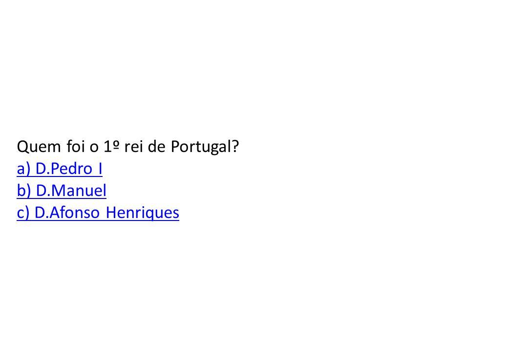Quem foi o 1º rei de Portugal a) D.Pedro I b) D.Manuel c) D.Afonso Henriques