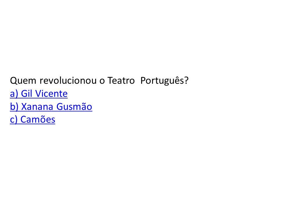 Quem revolucionou o Teatro Português a) Gil Vicente b) Xanana Gusmão c) Camões