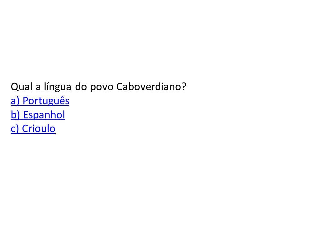 Qual a língua do povo Caboverdiano a) Português b) Espanhol c) Crioulo