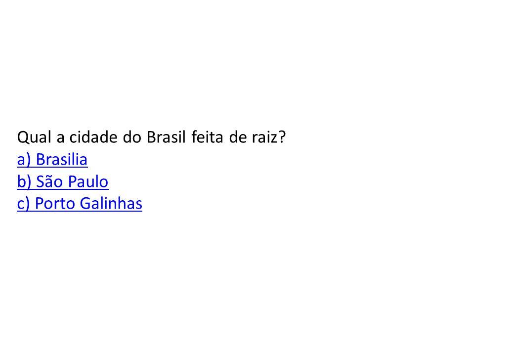 Qual a cidade do Brasil feita de raiz a) Brasilia b) São Paulo c) Porto Galinhas