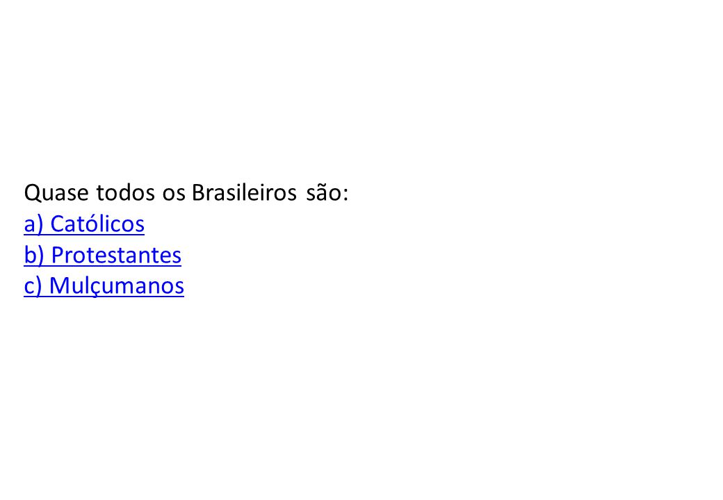 Quase todos os Brasileiros são: a) Católicos b) Protestantes c) Mulçumanos