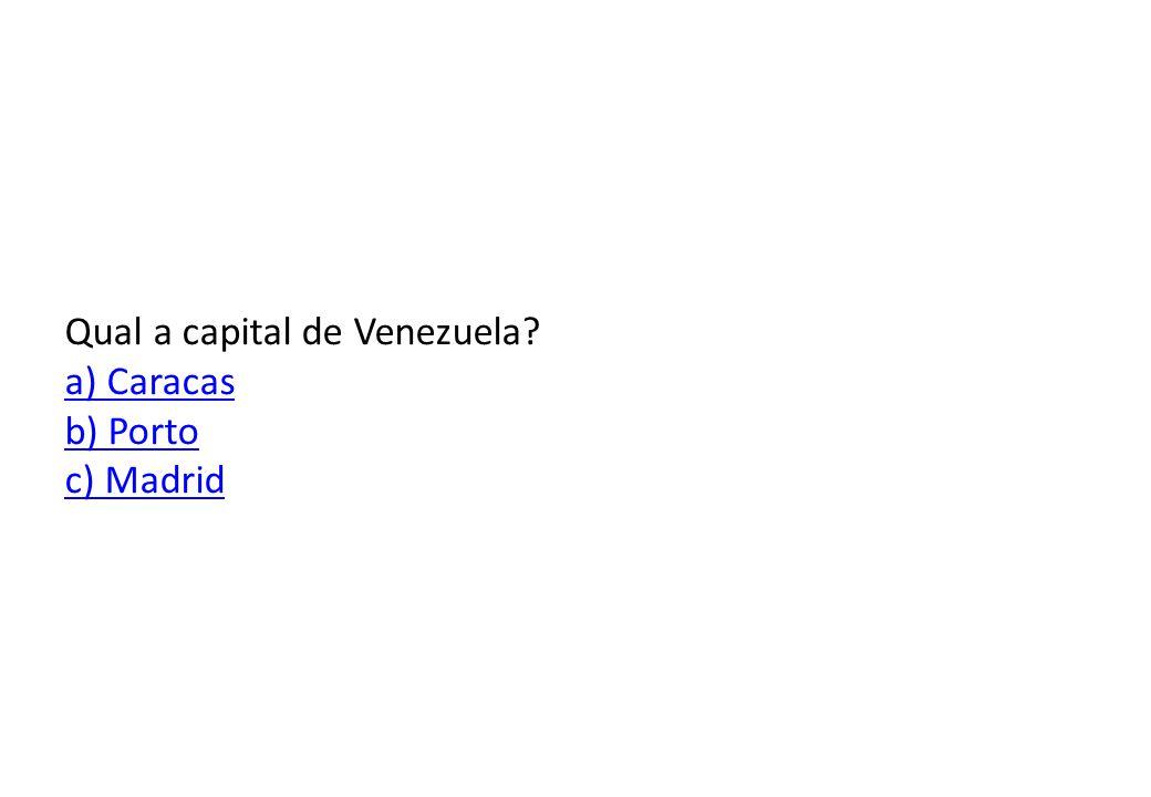 Qual a capital de Venezuela a) Caracas b) Porto c) Madrid