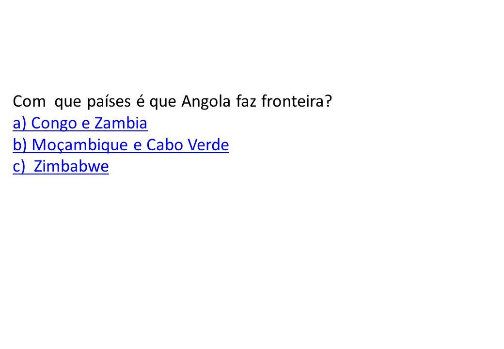 Com que países é que Angola faz fronteira a) Congo e Zambia b) Moçambique e Cabo Verde c) Zimbabwe
