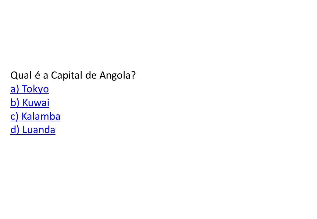Qual é a Capital de Angola a) Tokyo b) Kuwai c) Kalamba d) Luanda
