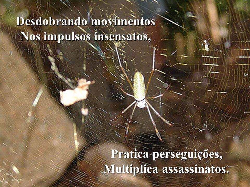 Desdobrando movimentos Nos impulsos insensatos, Pratica perseguições, Multiplica assassinatos.