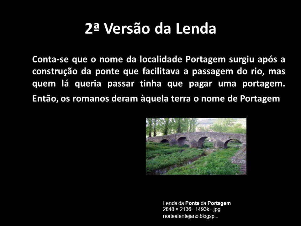 2ª Versão da Lenda Conta-se que o nome da localidade Portagem surgiu após a construção da ponte que facilitava a passagem do rio, mas quem lá queria p