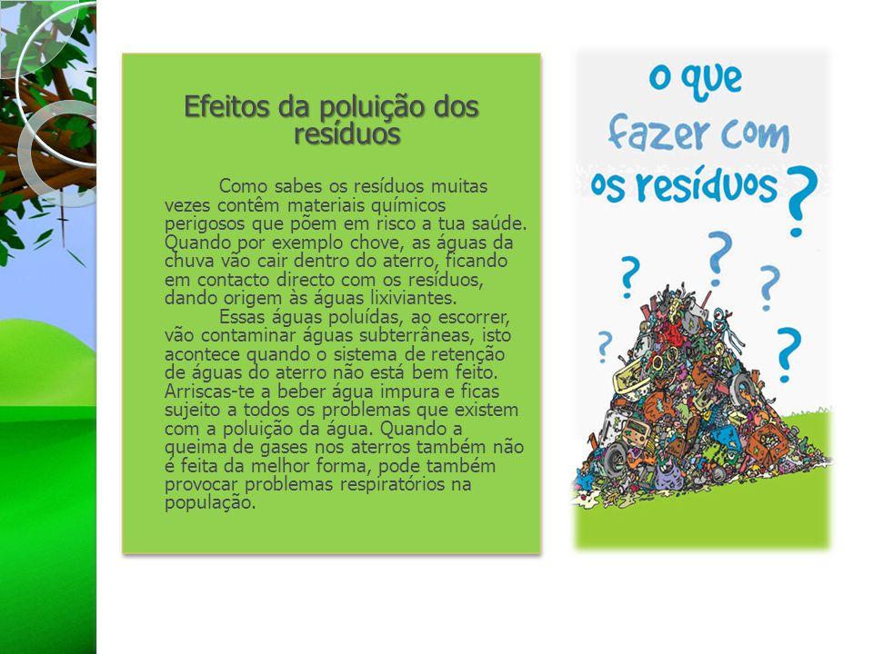 Efeitos da poluição dos resíduos Como sabes os resíduos muitas vezes contêm materiais químicos perigosos que põem em risco a tua saúde. Quando por exe