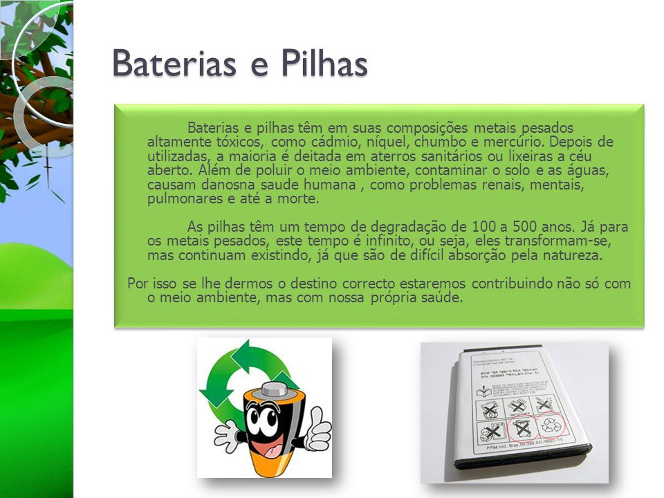 Baterias e Pilhas Baterias e pilhas têm em suas composições metais pesados altamente tóxicos, como cádmio, níquel, chumbo e mercúrio. Depois de utiliz