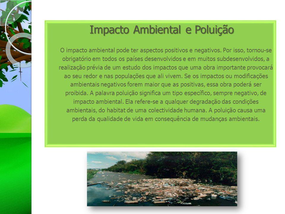 Impacto Ambiental e Poluição Impacto Ambiental e Poluição O impacto ambiental pode ter aspectos positivos e negativos. Por isso, tornou-se obrigatório