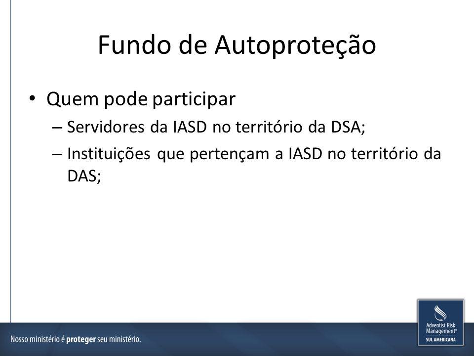 Fundo de Autoproteção Quem pode participar – Servidores da IASD no território da DSA; – Instituições que pertençam a IASD no território da DAS;