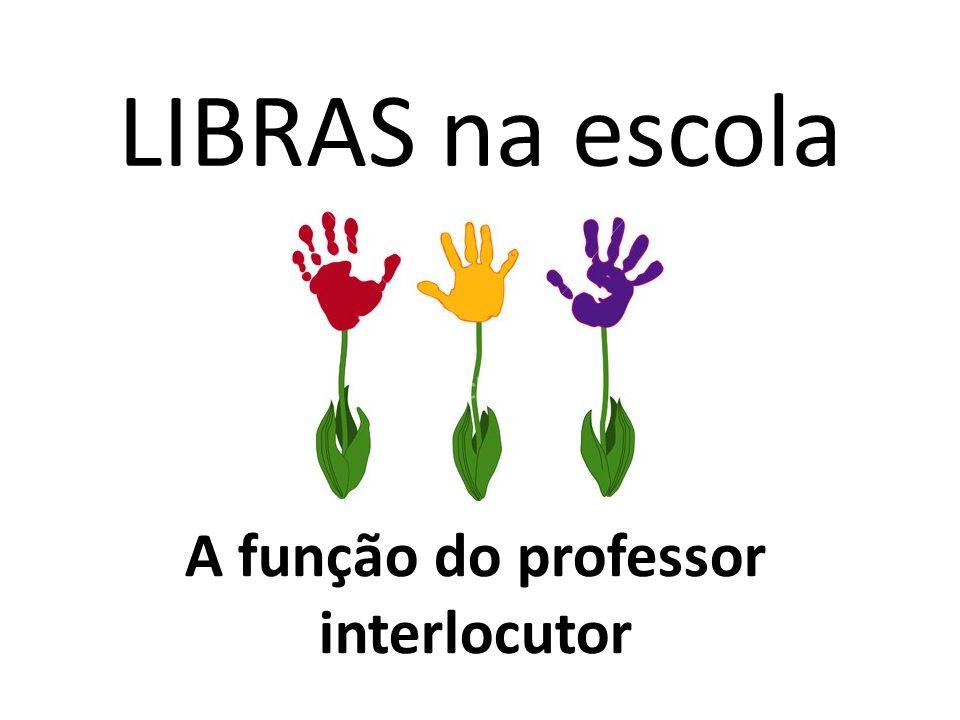 LIBRAS na escola A função do professor interlocutor