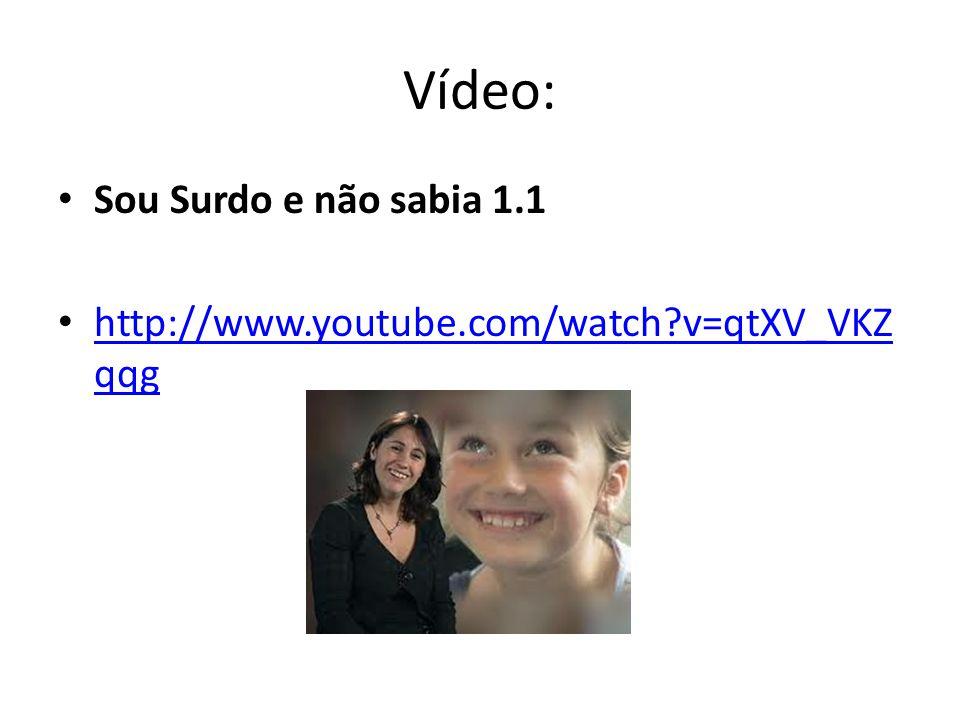 Vídeo: Sou Surdo e não sabia 1.1 http://www.youtube.com/watch?v=qtXV_VKZ qqg http://www.youtube.com/watch?v=qtXV_VKZ qqg