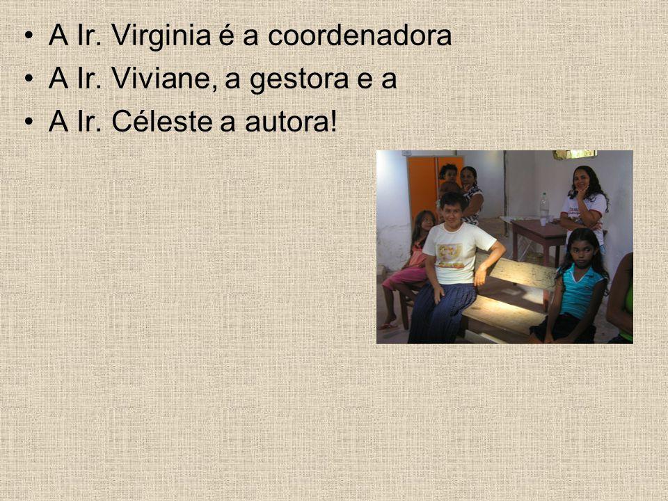 A Ir. Virginia é a coordenadora A Ir. Viviane, a gestora e a A Ir. Céleste a autora!