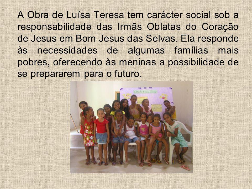 A Obra de Luísa Teresa tem carácter social sob a responsabilidade das Irmãs Oblatas do Coração de Jesus em Bom Jesus das Selvas. Ela responde às neces